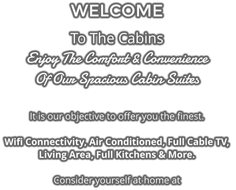 WELCOME To The Cabins Enjoy The Comfort & Convenience Of Our Spacious Cabin Suites  It is our objective to offer you the finest.   Wifi Connectivity, Air Conditioned, Full Cable TV,  Living Area, Full Kitchens & More.  Consider yourself at home at