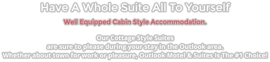 Have A Whole Suite All To Yourself Well Equipped Cabin Style Accommodation. Our Cottage Style Suites  are sure to please during your stay in the Outlook area. Whether about town for work or pleasure, Outlook Motel & Suites Is The #1 Choice!
